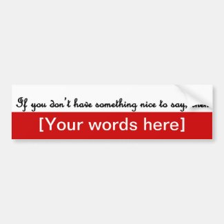 'If You Don't Have Something Nice To Say, Then' Custom Bumper Stickers