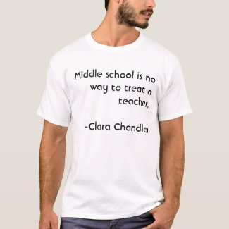 Middle school is no way to treat a teacher.~~Cl... t-shirt