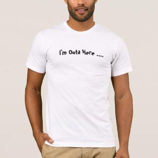 I'm Outa Here .... shirt
