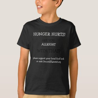 HUNGER HURTS! .. ARE YOU ALLRIGHT WITH THAT? shirt